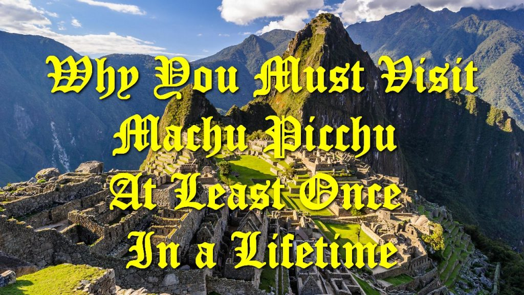 Why You Must Visit Machu Picchu At Least Once In a Lifetime